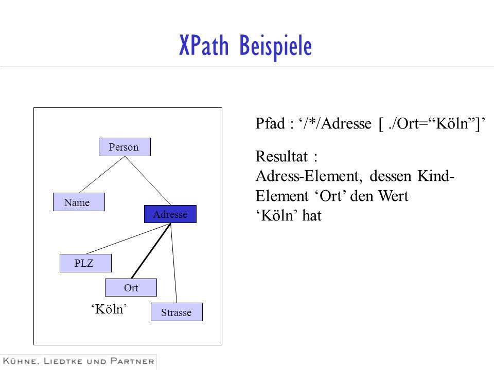 XPath Beispiele Pfad : '/*/Adresse [ ./Ort= Köln ]' Resultat :